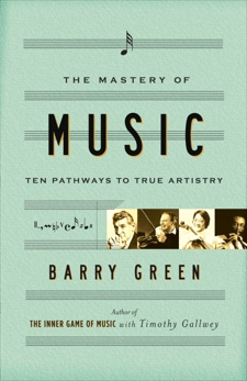 The Mastery of Music: Ten Pathways to True Artistry, Green, Barry