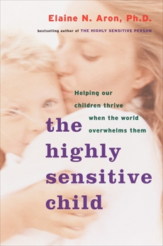 The Highly Sensitive Child: Helping Our Children Thrive When the World Overwhelms Them, Aron, Elaine N.