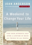 A Weekend to Change Your Life: Find Your Authentic Self After a Lifetime of Being All Things to All People, Anderson, Joan