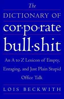 The Dictionary of Corporate Bullshit: An A to Z Lexicon of Empty, Enraging, and Just Plain Stupid Office Talk, Beckwith, Lois