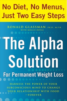 The Alpha Solution for Permanent Weight Loss: Harness the Power of Your Subconscious Mind to Change Your Relationship with Food--Forever, Glassman, Ronald & Doyle, Mollie