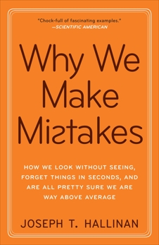 Why We Make Mistakes: How We Look Without Seeing, Forget Things in Seconds, and Are All Pretty Sure We Are Way Above Average, Hallinan, Joseph T.