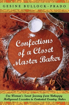 Confections of a Closet Master Baker: One Woman's Sweet Journey from Unhappy Hollywood Executive to Contented Country Baker, Bullock-Prado, Gesine