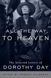 All the Way to Heaven: The Selected Letters of Dorothy Day, Day, Dorothy