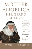 Mother Angelica: Her Grand Silence: The Last Years and Living Legacy, Arroyo, Raymond