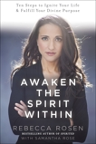 Awaken the Spirit Within: 10 Steps to Ignite Your Life and Fulfill Your Divine Purpose, Rosen, Rebecca & Rose, Samantha