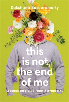 This Is Not the End of Me: Lessons on Living from a Dying Man, Bascaramurty, Dakshana