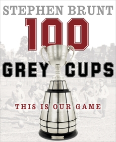 100 Grey Cups: This Is Our Game, Brunt, Stephen