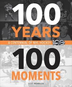 100 Years, 100 Moments: A Centennial of NHL Hockey, Morrison, Scott