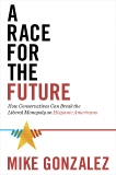 A Race for the Future: How Conservatives Can Break the Liberal Monopoly on Hispanic Americans, Gonzalez, Mike