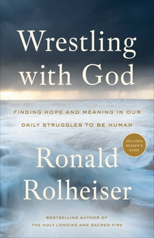 Wrestling with God: Finding Hope and Meaning in Our Daily Struggles to Be Human, Rolheiser, Ronald