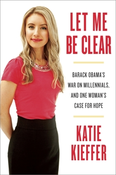 Let Me Be Clear: Barack Obama's War on Millennials, and One Woman's Case for Hope, Kieffer, Katie
