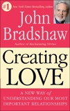 Creating Love: A New Way of Understanding Our Most Important Relationships, Bradshaw, John