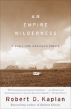 An Empire Wilderness: Traveling Into America's Future, Kaplan, Robert D.
