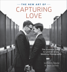 The New Art of Capturing Love: The Essential Guide to Lesbian and Gay Wedding Photography, Hamm, Kathryn & Dodds, Thea