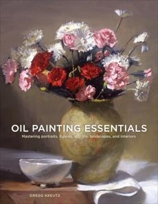 Oil Painting Essentials: Mastering Portraits, Figures, Still Lifes, Landscapes, and Interiors, Kreutz, Gregg