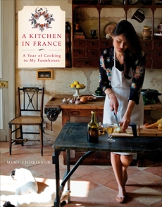 A Kitchen in France: A Year of Cooking in My Farmhouse: A Cookbook, Thorisson, Mimi