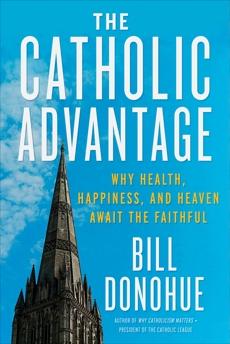 The Catholic Advantage: Why Health, Happiness, and Heaven Await the Faithful, Donohue, Bill