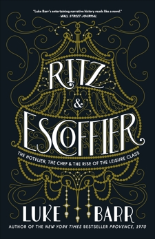 Ritz and Escoffier: The Hotelier, The Chef, and the Rise of the Leisure Class, Barr, Luke