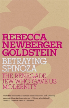 Betraying Spinoza: The Renegade Jew Who Gave Us Modernity, Goldstein, Rebecca