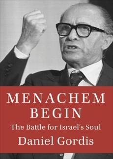 Menachem Begin: The Battle for Israel's Soul, Gordis, Daniel