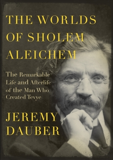 The Worlds of Sholem Aleichem: The Remarkable Life and Afterlife of the Man Who Created Tevye, Dauber, Jeremy