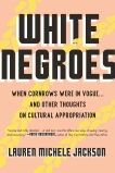 White Negroes: When Cornrows Were in Vogue ... and Other Thoughts on Cultural Appropriation, Jackson, Lauren Michele