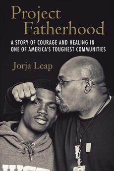Project Fatherhood: A Story of Courage and Healing in One of America's Toughest Communities, Leap, Jorja