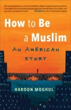 How to Be a Muslim: An American Story, Moghul, Haroon