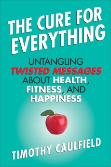 The Cure For Everything: Untangling Twisted Messages about Health, Fitness, and Happiness, Caulfield, Timothy