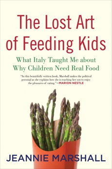 The Lost Art of Feeding Kids: What Italy Taught Me about Why Children Need Real Food, Marshall, Jeannie