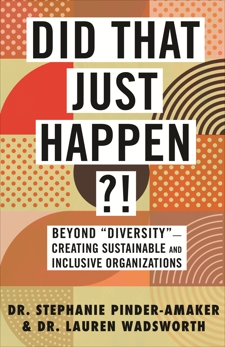 "Did That Just Happen?!: Beyond ""Diversity""—Creating Sustainable and Inclusive Organizations, Pinder-Amaker, Stephanie & Wadsworth, Lauren"