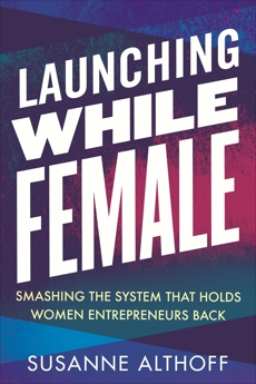 Launching While Female: Smashing the System That Holds Women Entrepreneurs Back, Althoff, Susanne