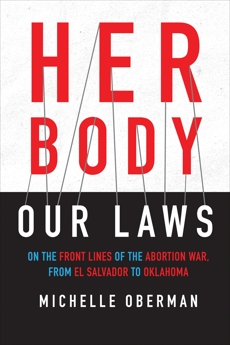 Her Body, Our Laws: On the Front Lines of the Abortion War, from El Salvador to Oklahoma, Oberman, Michelle