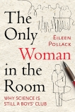 The Only Woman in the Room: Why Science Is Still a Boys' Club, Pollack, Eileen