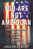 You Are Not American: Citizenship Stripping from Dred Scott to the Dreamers, Frost, Amanda