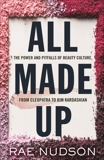 All Made Up: The Power and Pitfalls of Beauty Culture, from Cleopatra to Kim Kardashian, Nudson, Rae