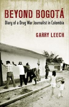 Beyond Bogotá: Diary of a Drug War Journalist in Colombia, Leech, Garry