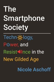 The Smartphone Society: Technology, Power, and Resistance in the New Gilded Age, Aschoff, Nicole