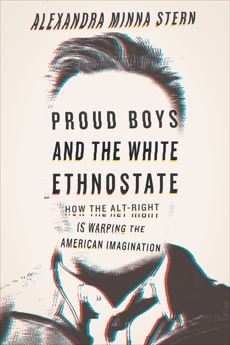 Proud Boys and the White Ethnostate: How the Alt-Right Is Warping the American Imagination, Stern, Alexandra Minna