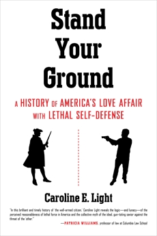 Stand Your Ground: A History of America's Love Affair with Lethal Self-Defense, Light, Caroline