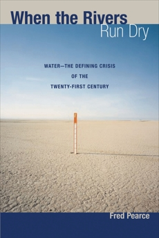 When the Rivers Run Dry: Water--The Defining Crisis of the Twenty-first Century, Pearce, Fred