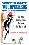 Why Don't Woodpeckers Get Headaches?: And Other Bird Questions You Know You Want to Ask, O'Connor, Mike