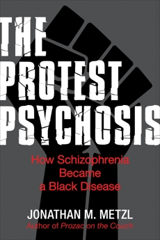 The Protest Psychosis: How Schizophrenia Became a Black Disease, Metzl, Jonathan
