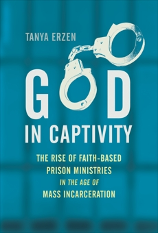 God in Captivity: The Rise of Faith-Based Prison Ministries in the Age of Mass Incarceration, Erzen, Tanya