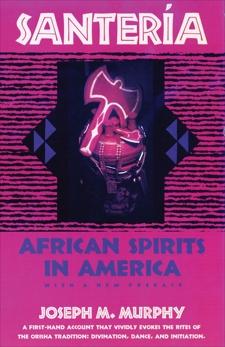 Santeria: African Spirits in America, Murphy, Joseph M.
