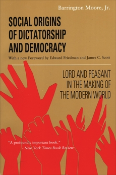 Social Origins of Dictatorship and Democracy: Lord and Peasant in the Making of the Modern World, Moore, Barrington
