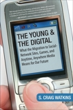 The Young and the Digital: What the Migration to Social Network Sites, Games, and Anytime, Anywhere Media Means for Our Future, Watkins, S. Craig