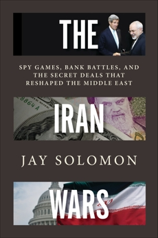 The Iran Wars: Spy Games, Bank Battles, and the Secret Deals That Reshaped the Middle East, Solomon, Jay