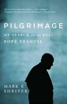 Pilgrimage: My Search for the Real Pope Francis, Shriver, Mark K.